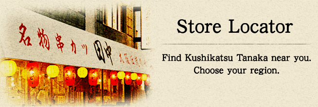 Store Locator Find Kushikatsu Tanaka near you. Choose your region.